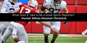 Hunter-Atkins-Houston-Chronicle-Asks-What-Does-It-Take-to-Be-a-Great-Sports-Reporter